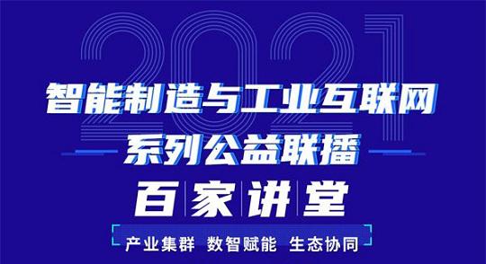 """持续100天 2021智能制造与工业互联网系列公益联播""""百家讲堂""""将开启"""